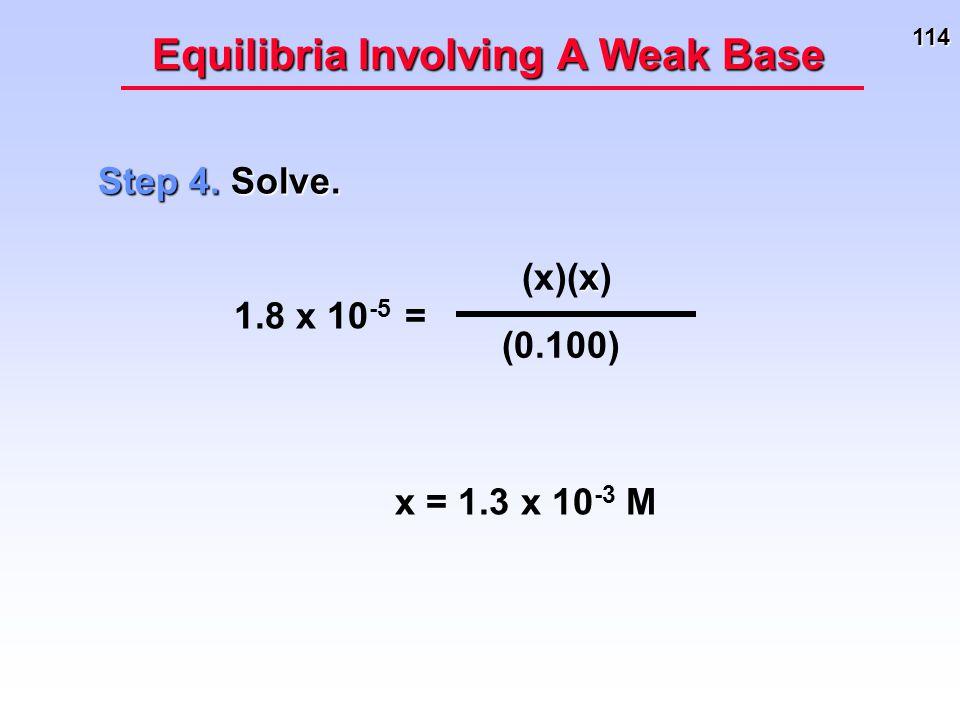 114 Equilibria Involving A Weak Base Step 4. Solve. 1.8 x 10 -5 = x (x)(x) (0.100) x = 1.3 x 10 -3 M