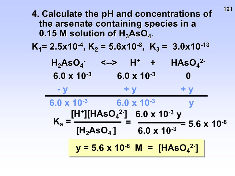 121 4. Calculate the pH and concentrations of the arsenate containing species in a 0.15 M solution of H 3 AsO 4. K 1 = 2.5x10 -4, K 2 = 5.6x10 -8, K 3