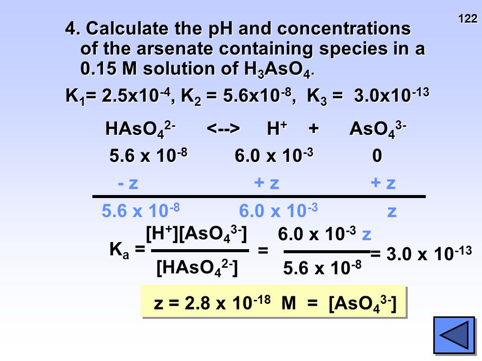 122 4. Calculate the pH and concentrations of the arsenate containing species in a 0.15 M solution of H 3 AsO 4. K 1 = 2.5x10 -4, K 2 = 5.6x10 -8, K 3