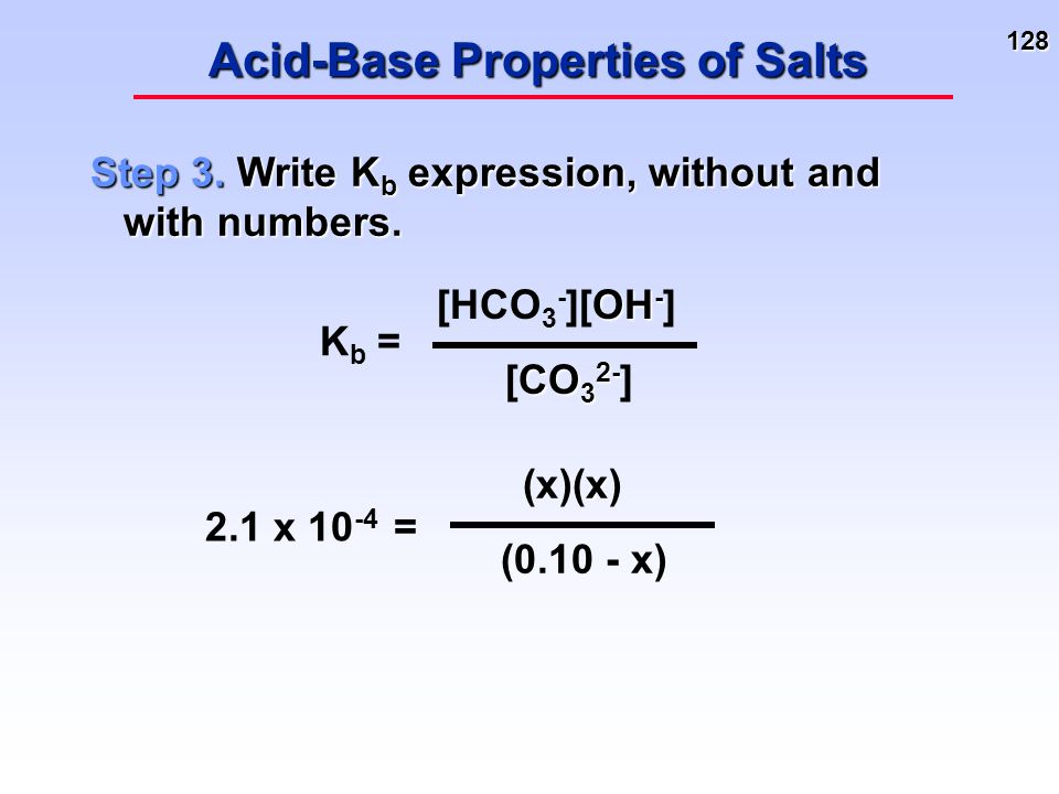 128 Acid-Base Properties of Salts Step 3. Write K b expression, without and with numbers. K b = OH - [HCO 3 - ][OH - ] CO 3 2- [CO 3 2- ] 2.1 x 10 -4