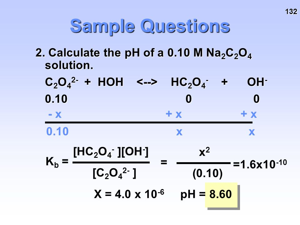 132 Sample Questions 2. Calculate the pH of a 0.10 M Na 2 C 2 O 4 solution. C 2 O 4 2- + HOH HC 2 O 4 - + OH - 0.100 0 - x+ x x x 0.10 K b = C 2 O 4 [