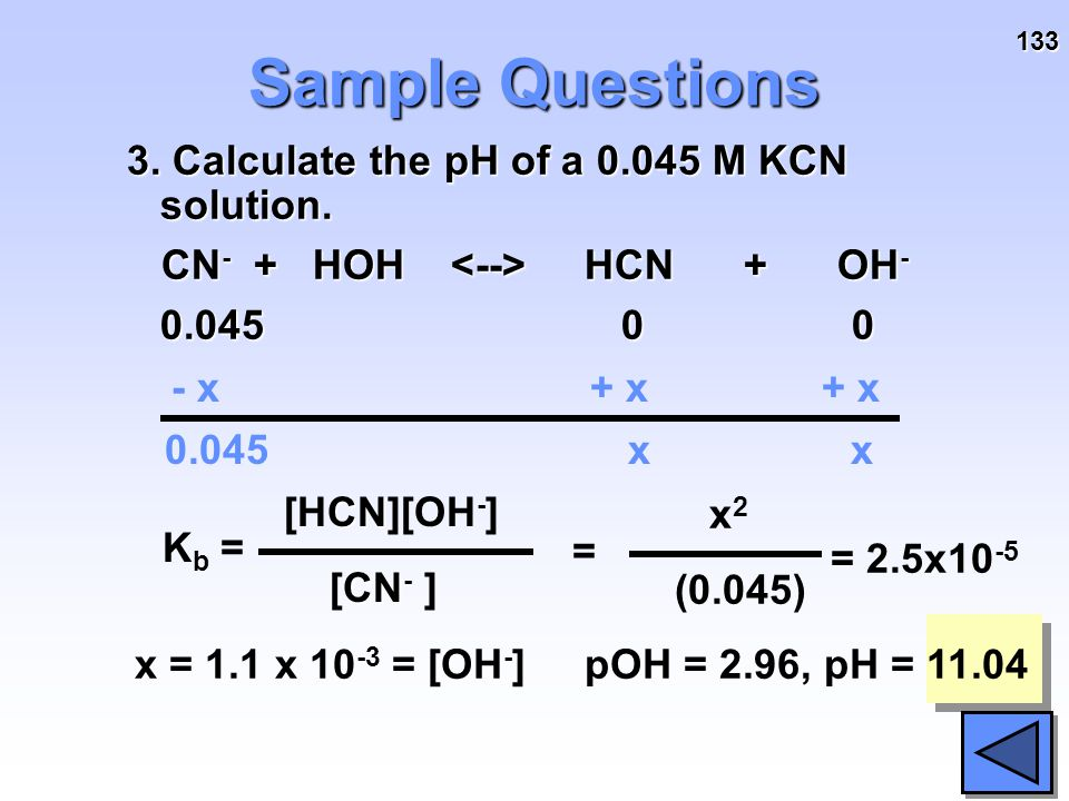133 Sample Questions 3. Calculate the pH of a 0.045 M KCN solution. CN - + HOH HCN + OH - CN - + HOH HCN + OH - 0.045 0 0 - x+ x x x 0.045 K b = CN [H