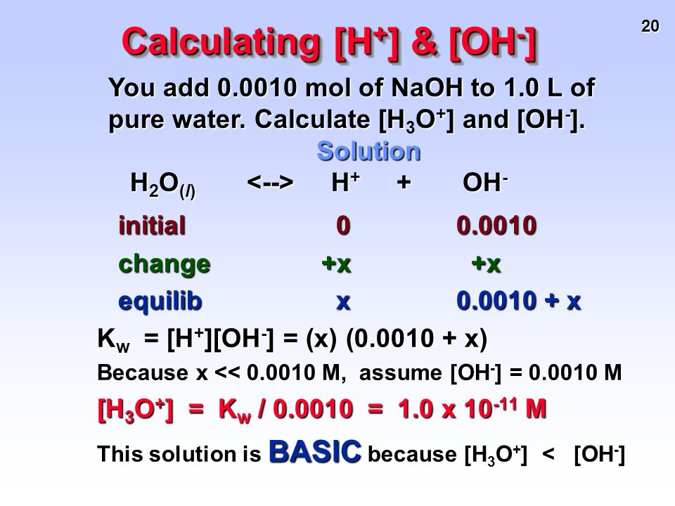 20 You add 0.0010 mol of NaOH to 1.0 L of pure water. Calculate [HO + ] and [OH - ]. You add 0.0010 mol of NaOH to 1.0 L of pure water. Calculate [H 3