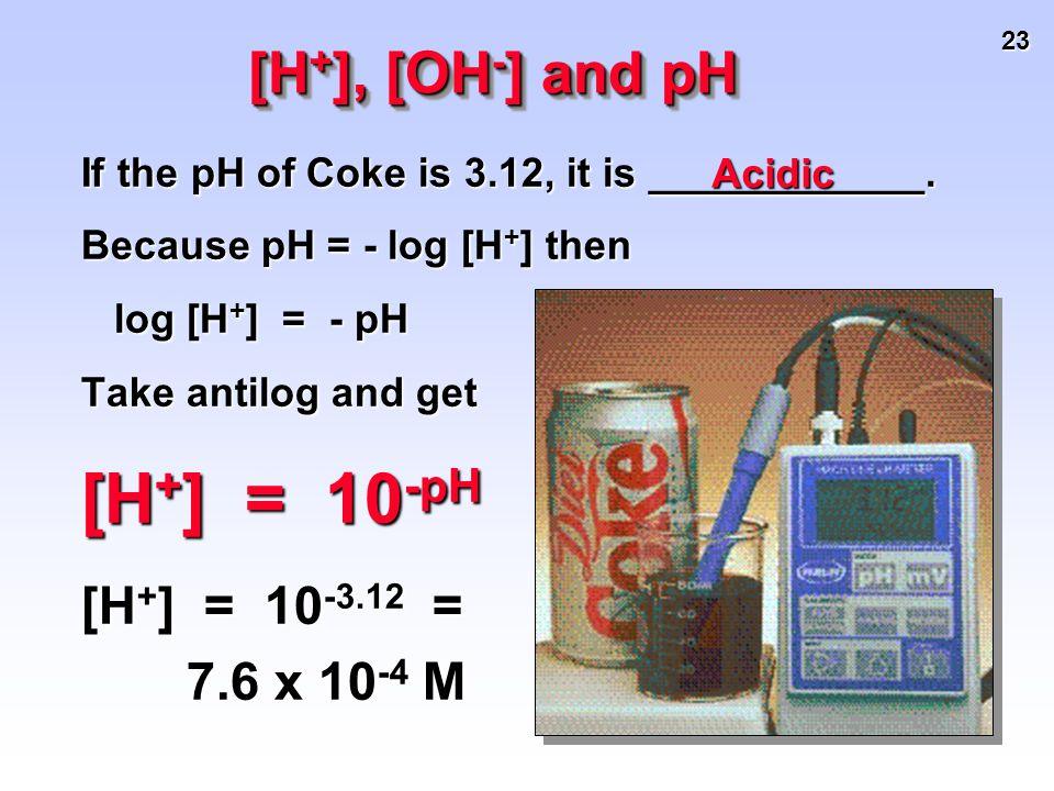 23 [H + ], [OH - ] and pH If the pH of Coke is 3.12, it is ____________. Because pH = - log [H + ] then log [H + ] = - pH log [H + ] = - pH Take antil