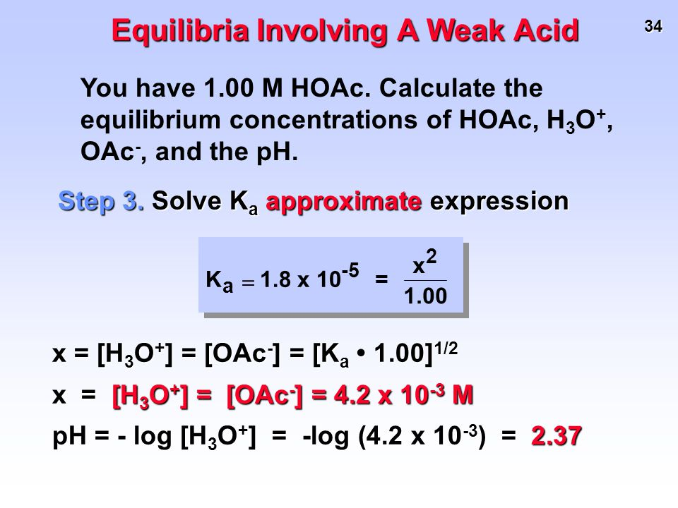 34 K a  1.8 x 10 -5 = x 2 1.00 Step 3. Solve K a approximate expression You have 1.00 M HOAc. Calculate the equilibrium concentrations of HOAc, H 3 O