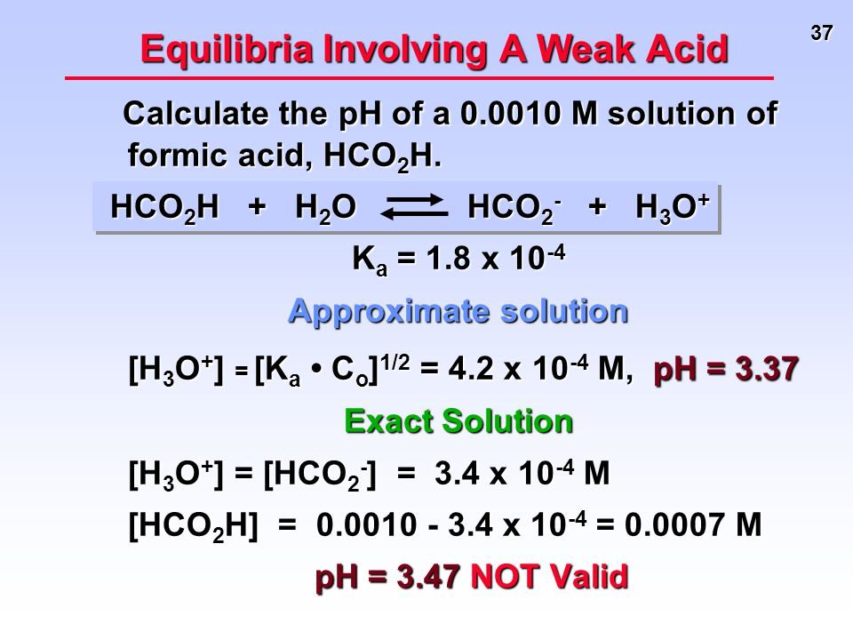 37 Equilibria Involving A Weak Acid Calculate the pH of a 0.0010 M solution of formic acid, HCO 2 H. Calculate the pH of a 0.0010 M solution of formic