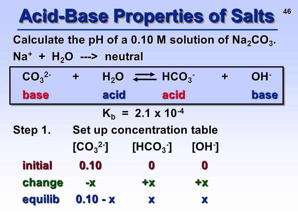 46 Calculate the pH of a 0.10 M solution of Na 2 CO 3. Na + + H 2 O ---> neutral CO 3 2- +H 2 O HCO 3 - +OH - baseacidacidbase K b = 2.1 x 10 -4 K b =