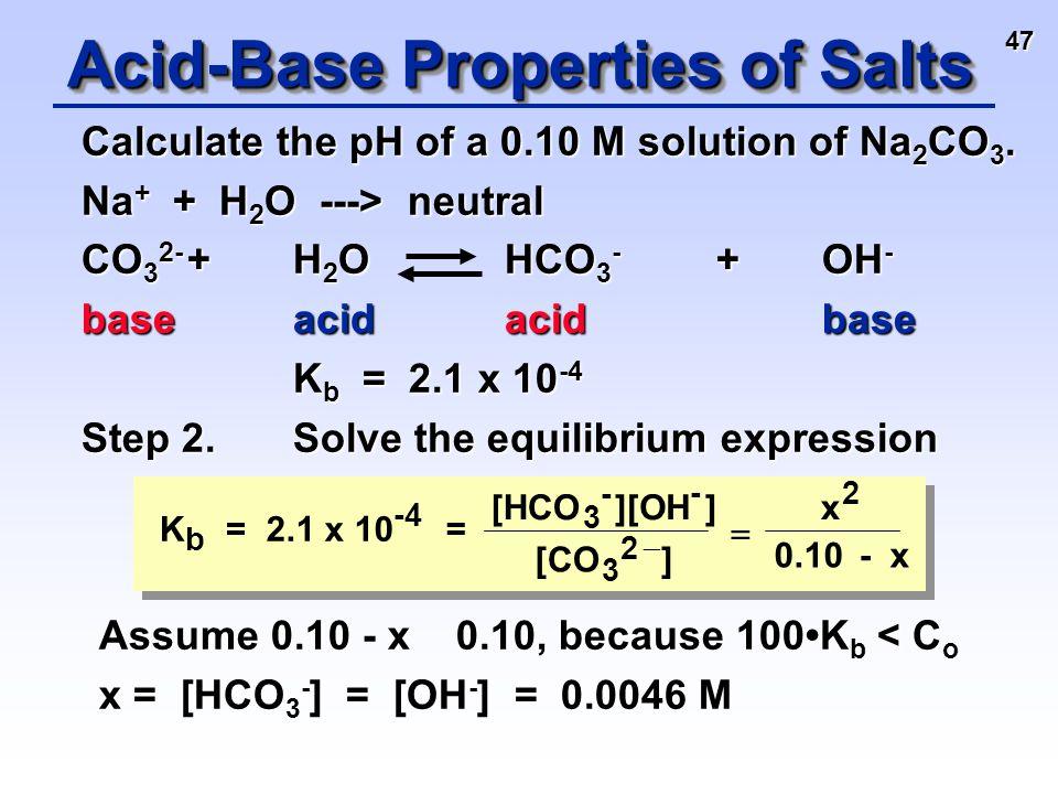 47 Calculate the pH of a 0.10 M solution of Na 2 CO 3. Na + + H 2 O ---> neutral CO 3 2- +H 2 O HCO 3 - +OH - baseacidacidbase K b = 2.1 x 10 -4 K b =