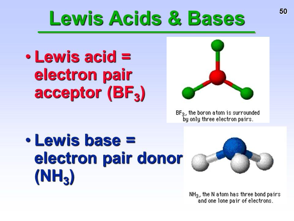 50 Lewis base = electron pair donor (NH 3 )Lewis base = electron pair donor (NH 3 ) Lewis Acids & Bases Lewis acid = electron pair acceptor (BF 3 )Lew