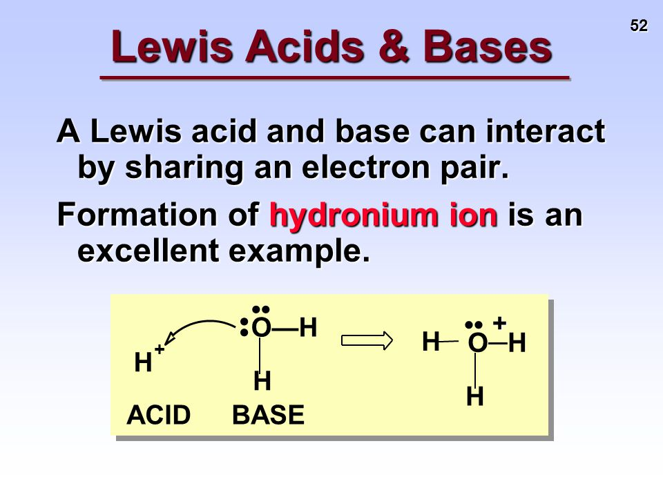 52 H H H BASEACID O—HO—H O—H H + + A Lewis acid and base can interact by sharing an electron pair. Formation of hydronium ion is an excellent example.