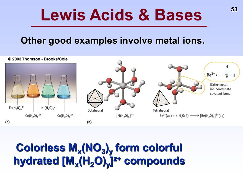 53 Other good examples involve metal ions. Lewis Acids & Bases Colorless M x (NO 3 ) y form colorful hydrated [M x (H 2 O) y ] z+ compounds