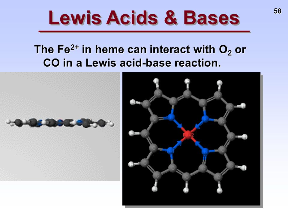 58 The Fe 2+ in heme can interact with O 2 or CO in a Lewis acid-base reaction. Lewis Acids & Bases