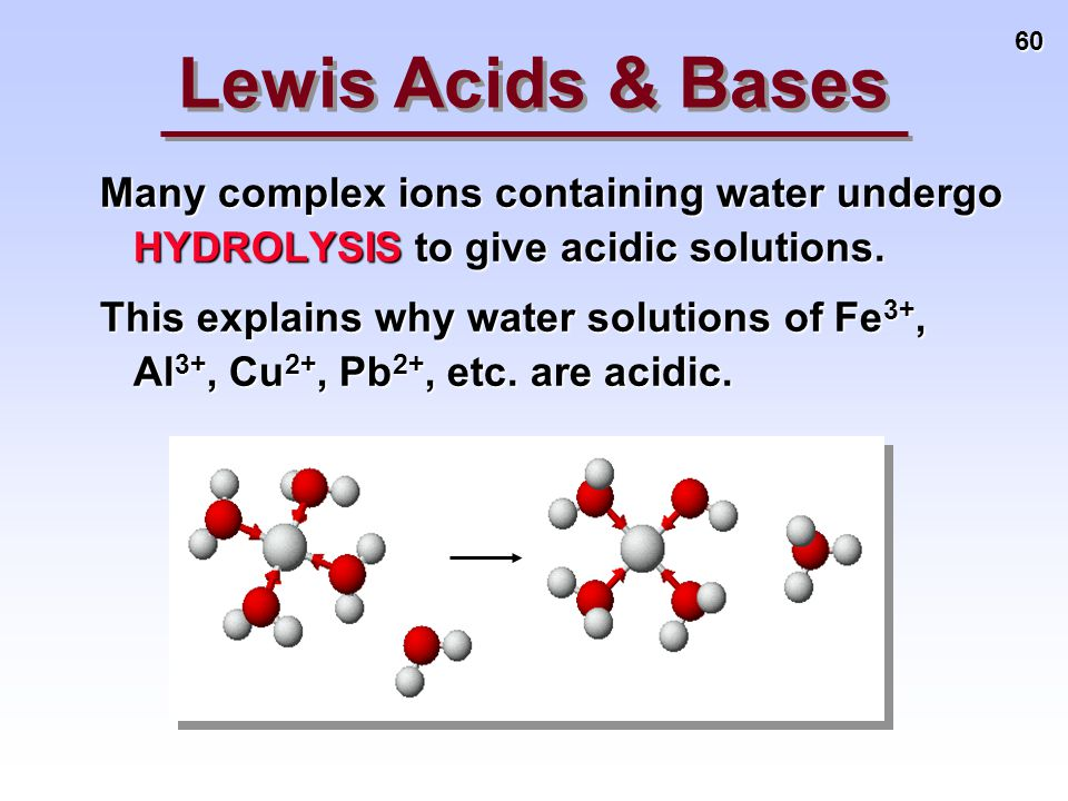 60 Many complex ions containing water undergo HYDROLYSIS to give acidic solutions. This explains why water solutions of Fe 3+, Al 3+, Cu 2+, Pb 2+, et