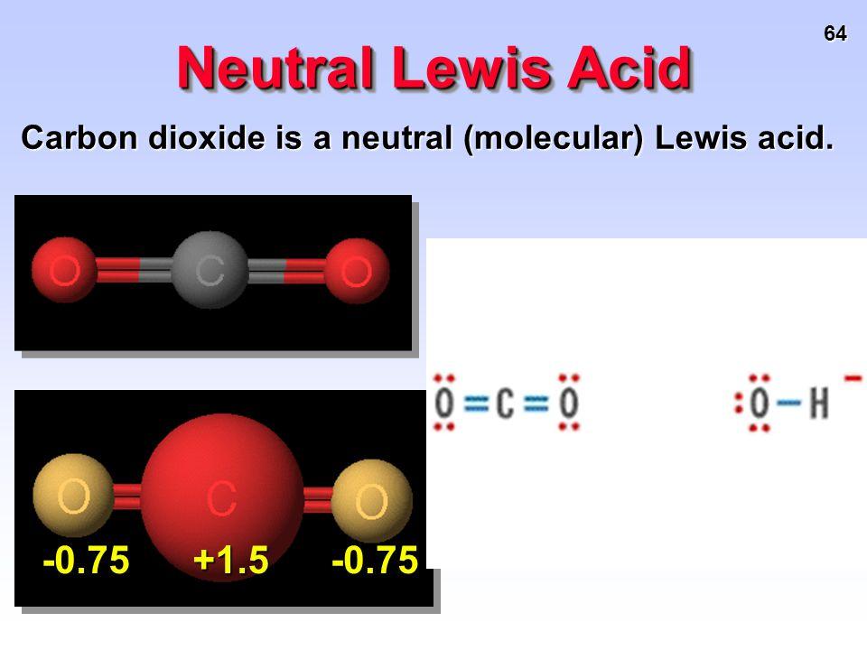 64 Neutral Lewis Acid Carbon dioxide is a neutral (molecular) Lewis acid. +1.5-0.75-0.75
