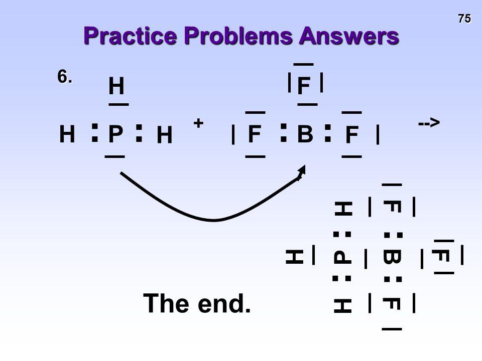 75 Practice Problems Answers 6.. H H P... H. F F B... F + -->. H H P... H. F F B... F The end.