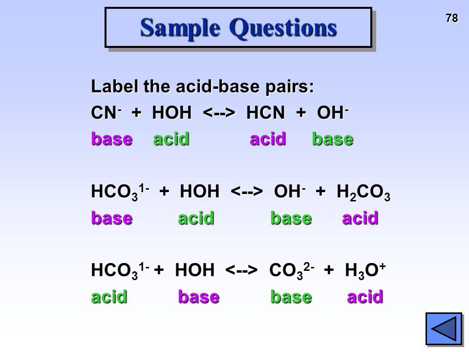 78 Sample Questions Label the acid-base pairs: CN - + HOH HCN + OH - base acid acid base HCO 3 1- + HOH OH - + H 2 CO 3 base acid base acid HCO 3 1- +