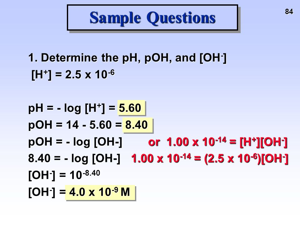 84 Sample Questions 1. Determine the pH, pOH, and [OH - ] [H + ] = 2.5 x 10 -6 [H + ] = 2.5 x 10 -6 pH = - log [H + ] = 5.60 pOH = 14 - 5.60 = 8.40 pO