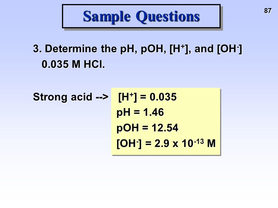 87 Sample Questions 3. Determine the pH, pOH, [H + ], and [OH - ] 0.035 M HCl. Strong acid --> [H + ] = 0.035 pH = 1.46 pOH = 12.54 [OH - ] = 2.9 x 10