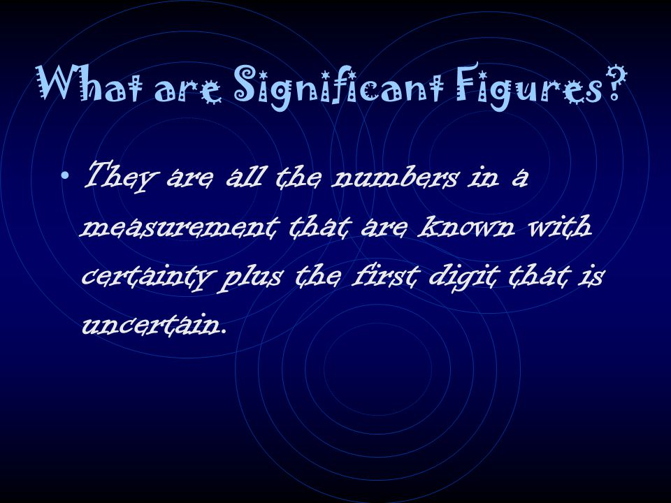 What are Significant Figures? They are all the numbers in a measurement that are known with certainty plus the first digit that is uncertain.