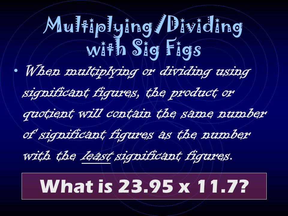 Multiplying/Dividing with Sig Figs When multiplying or dividing using significant figures, the product or quotient will contain the same number of sig