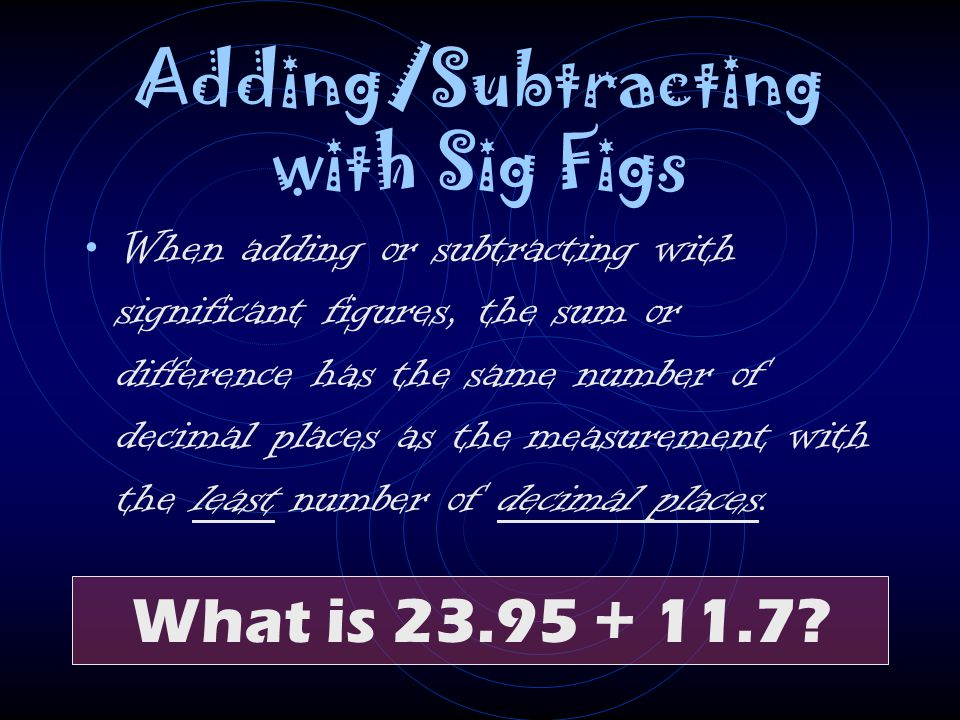 Adding/Subtracting with Sig Figs When adding or subtracting with significant figures, the sum or difference has the same number of decimal places as t