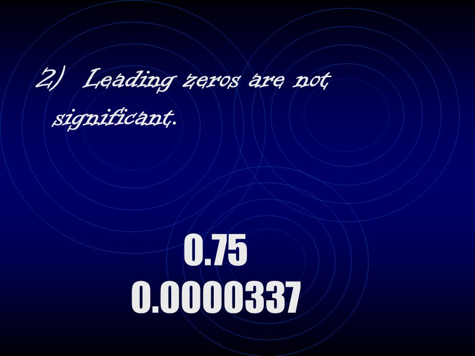 2) Leading zeros are not significant. 0.75 0.0000337