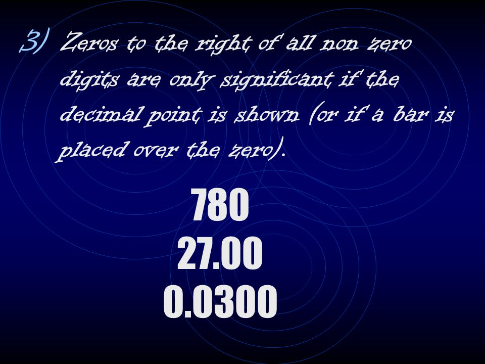 3) Zeros to the right of all non zero digits are only significant if the decimal point is shown (or if a bar is placed over the zero). 780 27.00 0.030