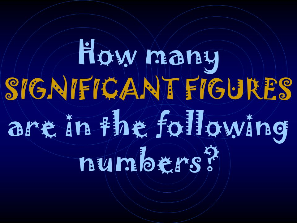 How many SIGNIFICANT FIGURES are in the following numbers?