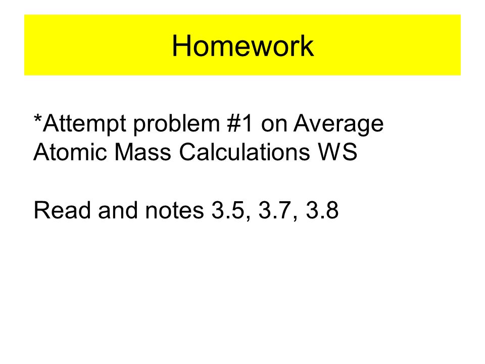 Homework *Attempt problem #1 on Average Atomic Mass Calculations WS Read and notes 3.5, 3.7, 3.8