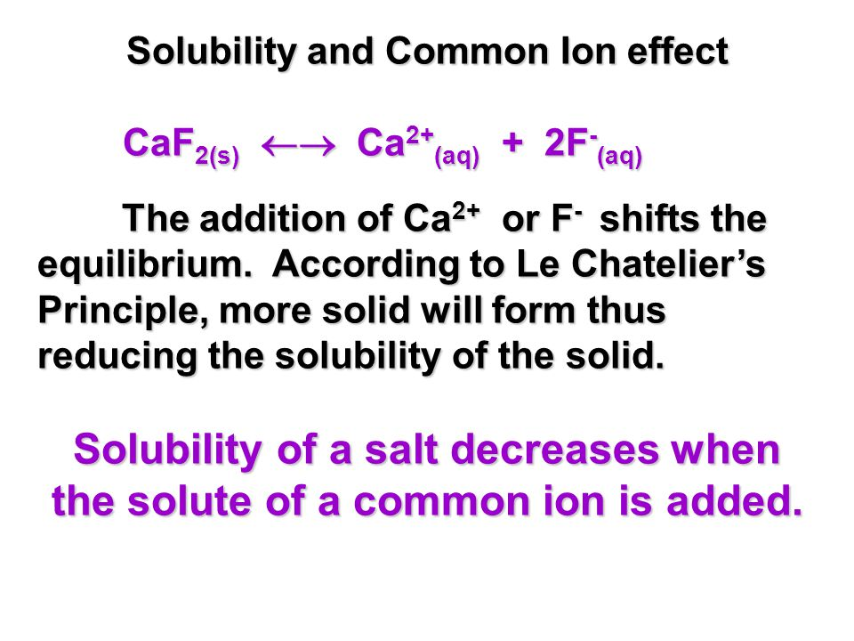 Solubility and Common Ion effect CaF 2(s)  Ca 2+ (aq) + 2F - (aq) The addition of Ca 2+ or F - shifts the equilibrium.