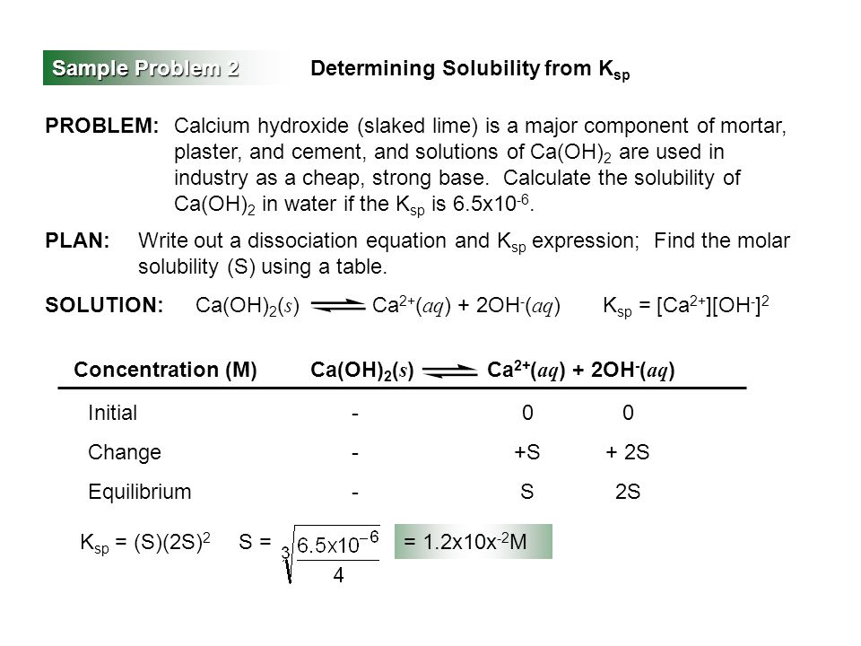 Sample Problem 2 Determining Solubility from K sp PROBLEM:Calcium hydroxide (slaked lime) is a major component of mortar, plaster, and cement, and solutions of Ca(OH) 2 are used in industry as a cheap, strong base.