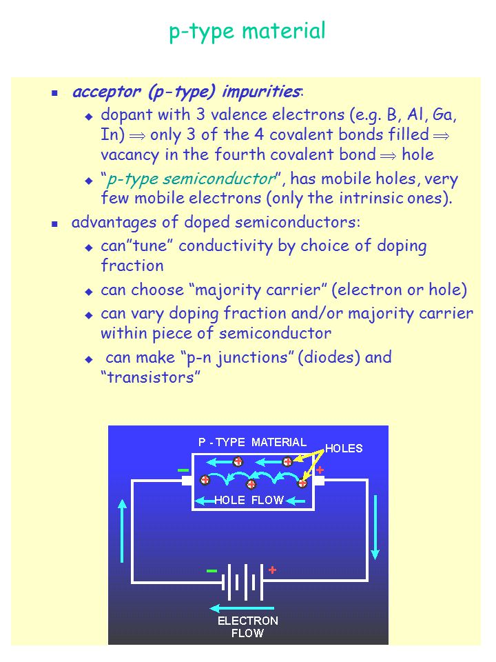 DIODES AND TRANSISTORS p-n JUNCTION:  p-n junction = semiconductor in which impurity changes abruptly from p-type to n-type ;  diffusion = movement due to difference in concentration, from higher to lower concentration;  in absence of electric field across the junction, holes diffuse towards and across boundary into n- type and capture electrons;  electrons diffuse across boundary, fall into holes ( recombination of majority carriers );  formation of a depletion region (= region without free charge carriers) around the boundary;  charged ions are left behind (cannot move):  negative ions left on p-side  net negative charge on p-side of the junction;  positive ions left on n-side  net positive charge on n-side of the junction   electric field across junction which prevents further diffusion.