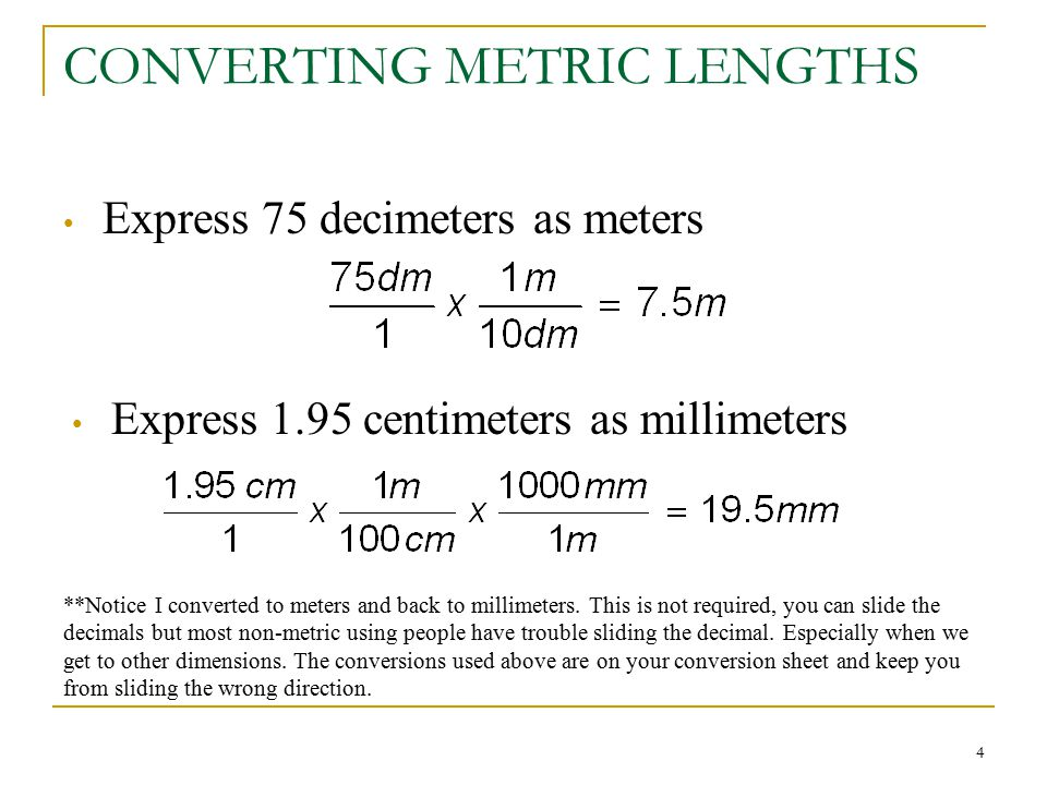 4 CONVERTING METRIC LENGTHS Express 75 decimeters as meters Express 1.95 centimeters as millimeters **Notice I converted to meters and back to millime
