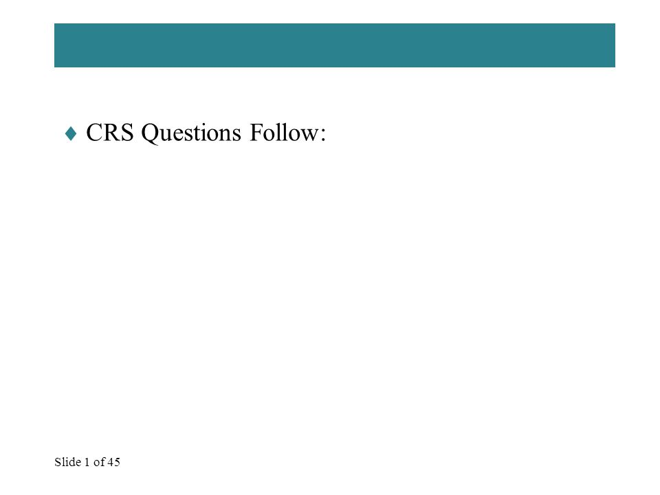 Slide 1 of 45  CRS Questions Follow: