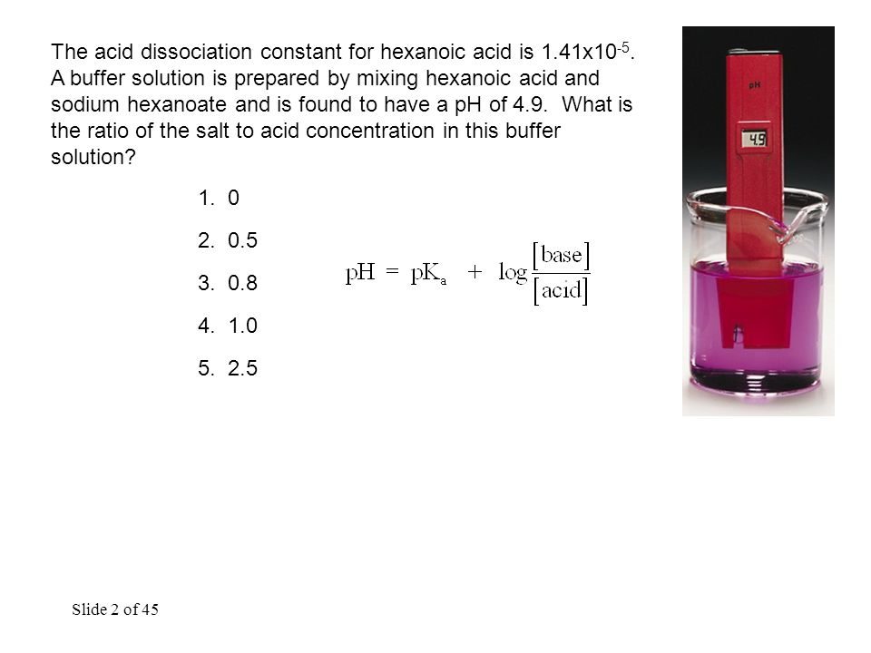 Slide 2 of 45 The acid dissociation constant for hexanoic acid is 1.41x10 -5.