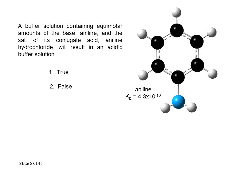 Slide 6 of 45 A buffer solution containing equimolar amounts of the base, aniline, and the salt of its conjugate acid, aniline hydrochloride, will result in an acidic buffer solution.