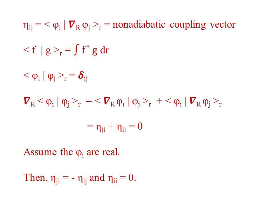 η ij = r = nonadiabatic coupling vector r = ∫ f * g dr r = ij R r = r + r = η ji + η ij = 0 Assume the φ i are real.