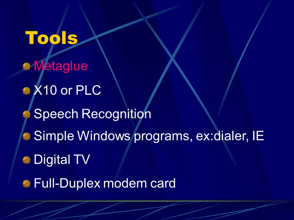 Tools X10 or PLC Speech Recognition Simple Windows programs, ex:dialer, IE Digital TV Full-Duplex modem card Metaglue