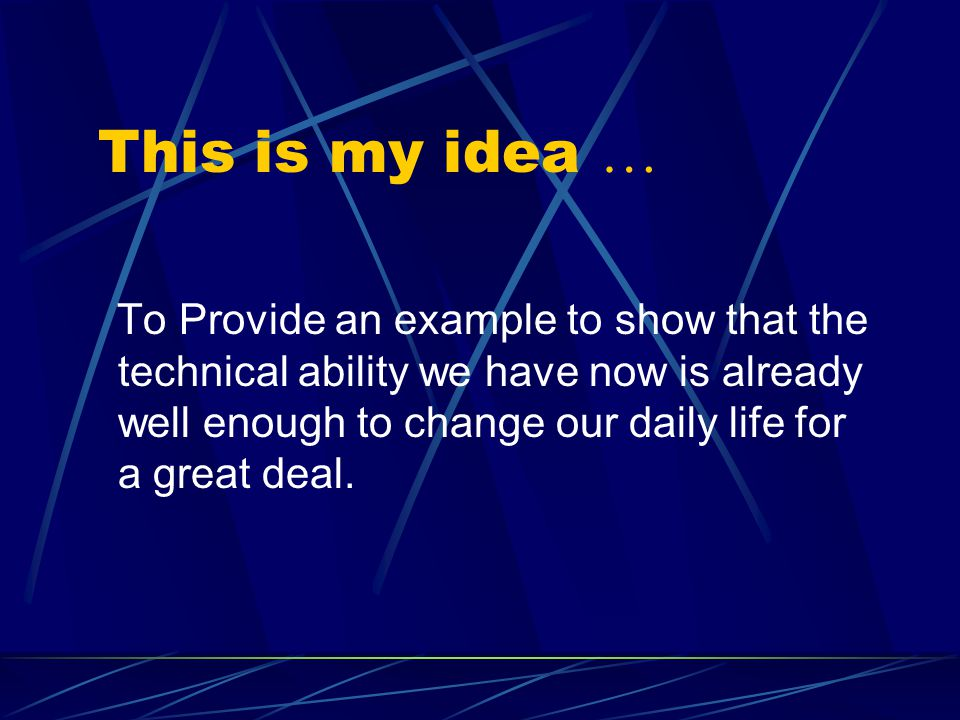 This is my idea … To Provide an example to show that the technical ability we have now is already well enough to change our daily life for a great deal.