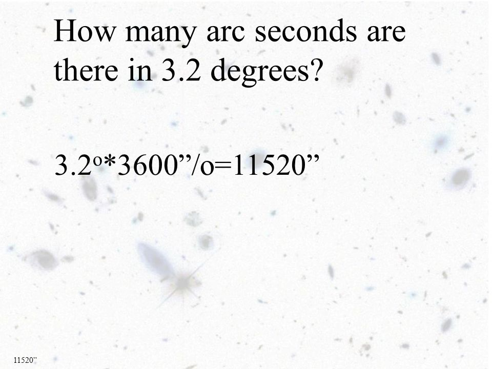 How many arc seconds are there in 3.2 degrees 3.2 o *3600 /o=11520 11520