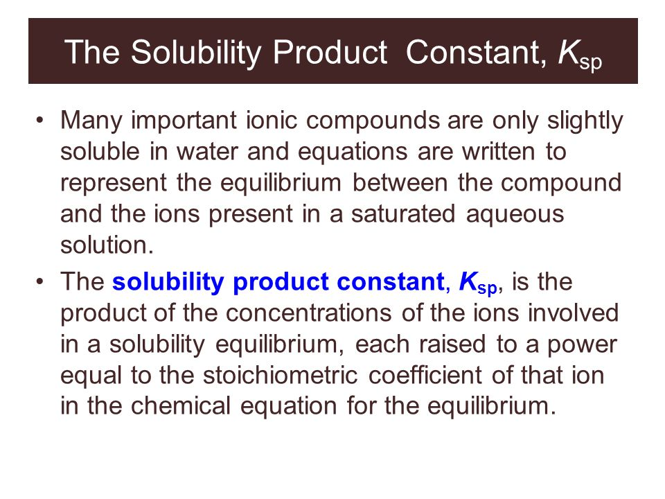 The Solubility Product Constant, K sp Many important ionic compounds are only slightly soluble in water and equations are written to represent the equ