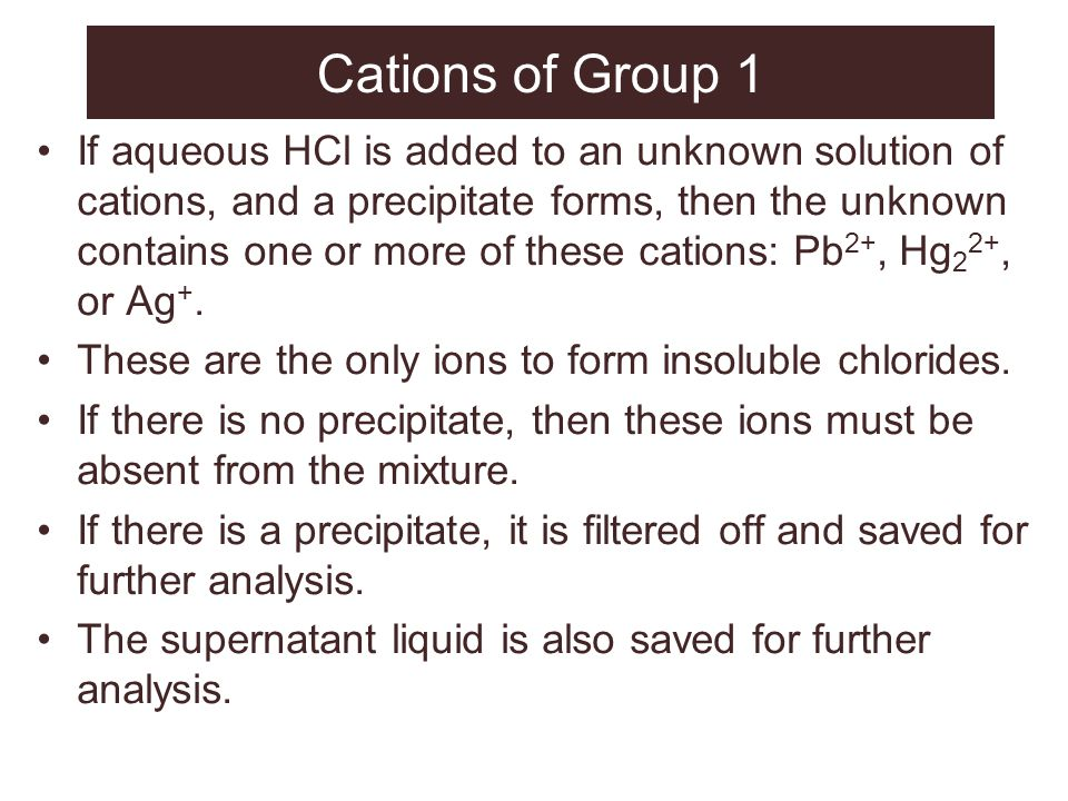 Cations of Group 1 If aqueous HCl is added to an unknown solution of cations, and a precipitate forms, then the unknown contains one or more of these