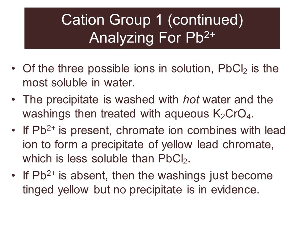 Cation Group 1 (continued) Analyzing For Pb 2+ Of the three possible ions in solution, PbCl 2 is the most soluble in water. The precipitate is washed