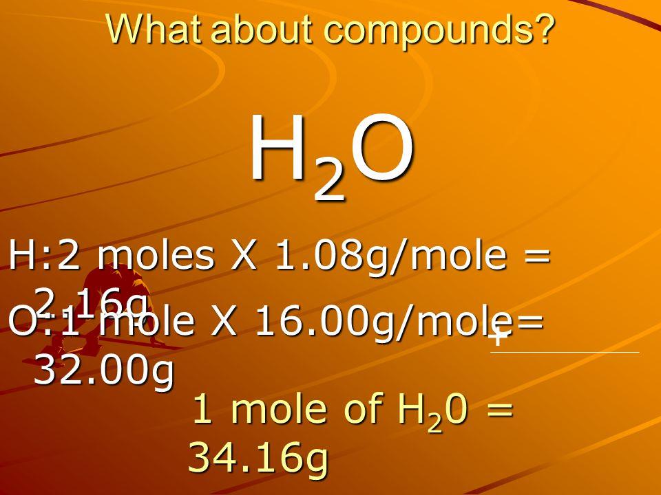 What about compounds? H:2 moles X 1.08g/mole = 2.16g H2OH2OH2OH2O O:1 mole X 16.00g/mole= 32.00g + 1 mole of H 2 0 = 34.16g 1 mole of H 2 0 = 34.16g