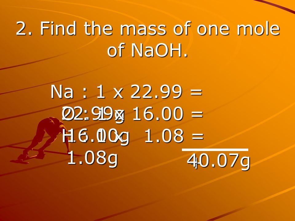 2. Find the mass of one mole of NaOH. Na : 1 x 22.99 = 22.99g O : 1 x 16.00 = 16.00g O : 1 x 16.00 = 16.00g H : 1 x 1.08 = 1.08g H : 1 x 1.08 = 1.08g