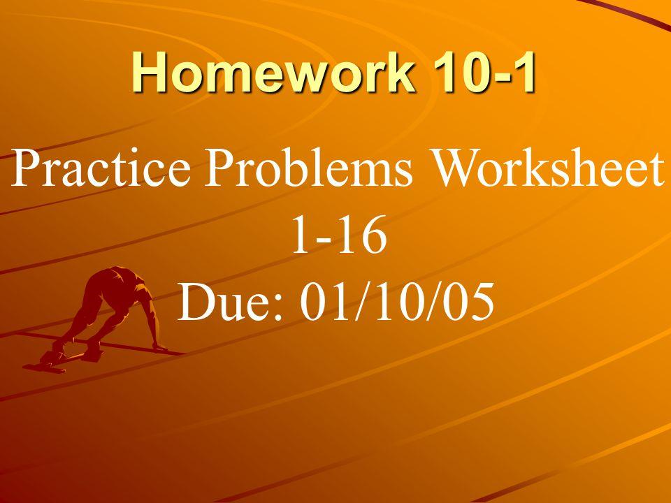 Homework 10-1 Practice Problems Worksheet 1-16 Due: 01/10/05