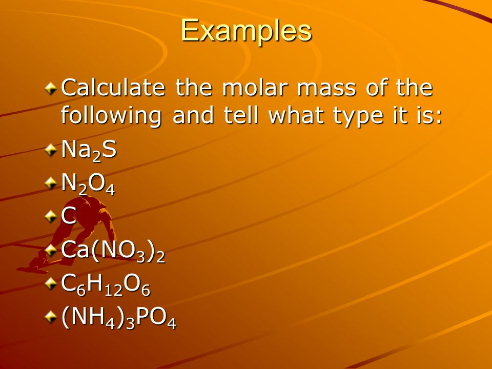 Examples Calculate the molar mass of the following and tell what type it is: Na 2 S N2O4N2O4N2O4N2O4C Ca(NO 3 ) 2 C 6 H 12 O 6 (NH 4 ) 3 PO 4