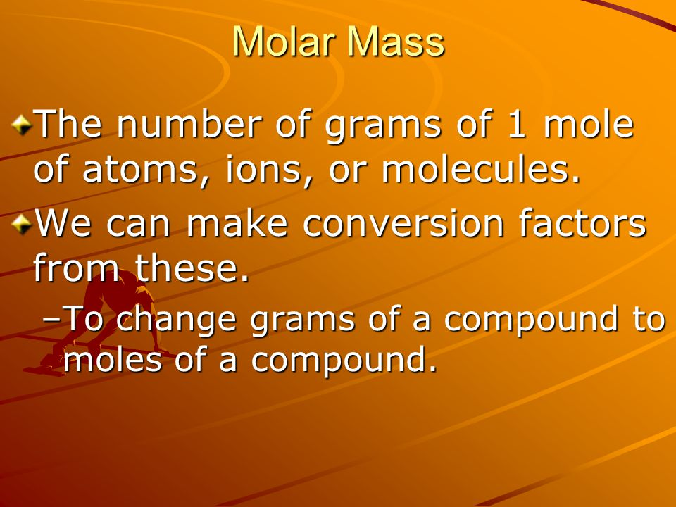 Molar Mass The number of grams of 1 mole of atoms, ions, or molecules. We can make conversion factors from these. –To change grams of a compound to mo