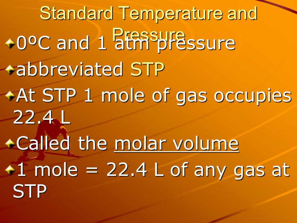 Standard Temperature and Pressure 0ºC and 1 atm pressure abbreviated STP At STP 1 mole of gas occupies 22.4 L Called the molar volume 1 mole = 22.4 L