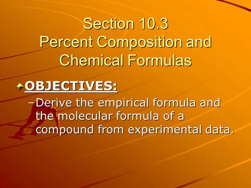 Section 10.3 Percent Composition and Chemical Formulas OBJECTIVES: –Derive the empirical formula and the molecular formula of a compound from experime